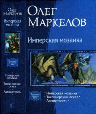 Маркелов О. - Имперская мозаика: Имперская мозаика. Токсимерский оскал. Адекватность (2009)