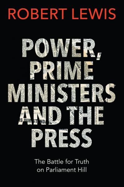 Power, Prime Ministers and the Press The Battle for Truth on Parliament Hill
