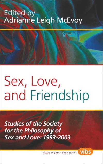 Sex, Love, and Friendship Studies of the Society for the Philosophy of Sex and Love 1993-2003  (H...
