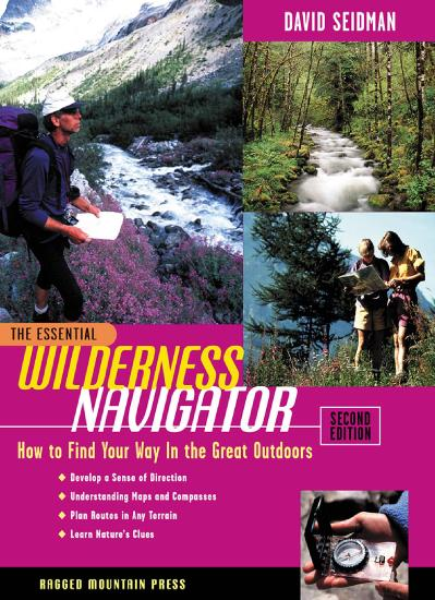The Essential Wilderness Navigator How to Find Your Way in the Great Outdoors