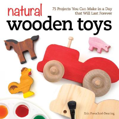 Natural Wooden Toys 75 Projects You Can Make in a Day That Will Last Forever