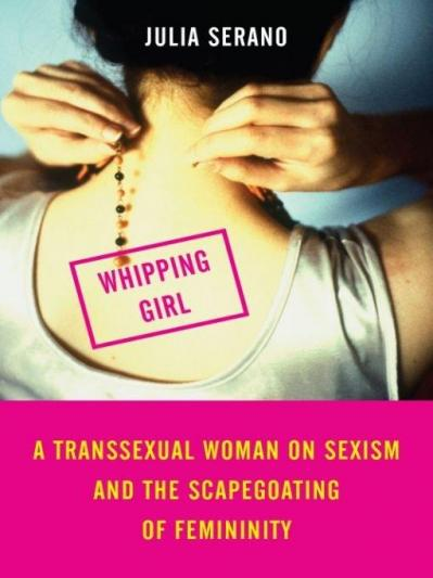 Whipping girl a transsexual woman on sexism and the scapegoating of femininity